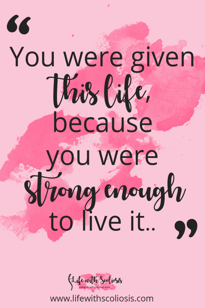 Scoliosis Quote - You were given this life, because you were strong enough to live it