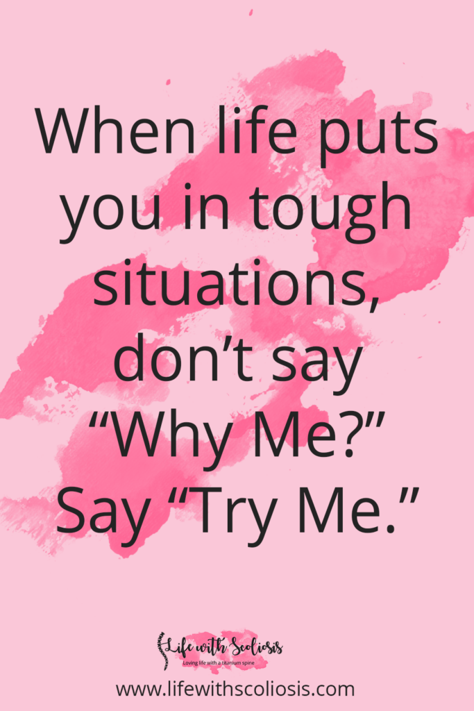 Scoliosis Quote - When life puts you in tough situations, don't say Why Me? Say Try Me.