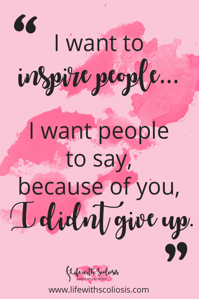 Scoliosis Quote: I want to inspire people. I want someone to look at me and say because of you, I didn't give up.