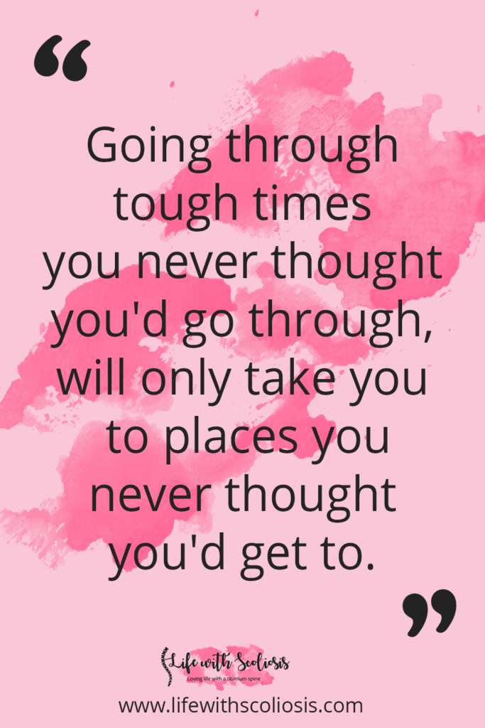 Scoliosis Quote - Going through tough times you never thought you'd go through, will only take you to places you never thought you'd get to.