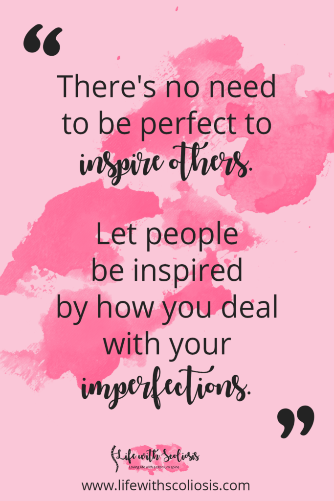 Scoliosis Quote: There's no need to be perfect to inspire others. Let people be inspired by how you deal with your imperfections.