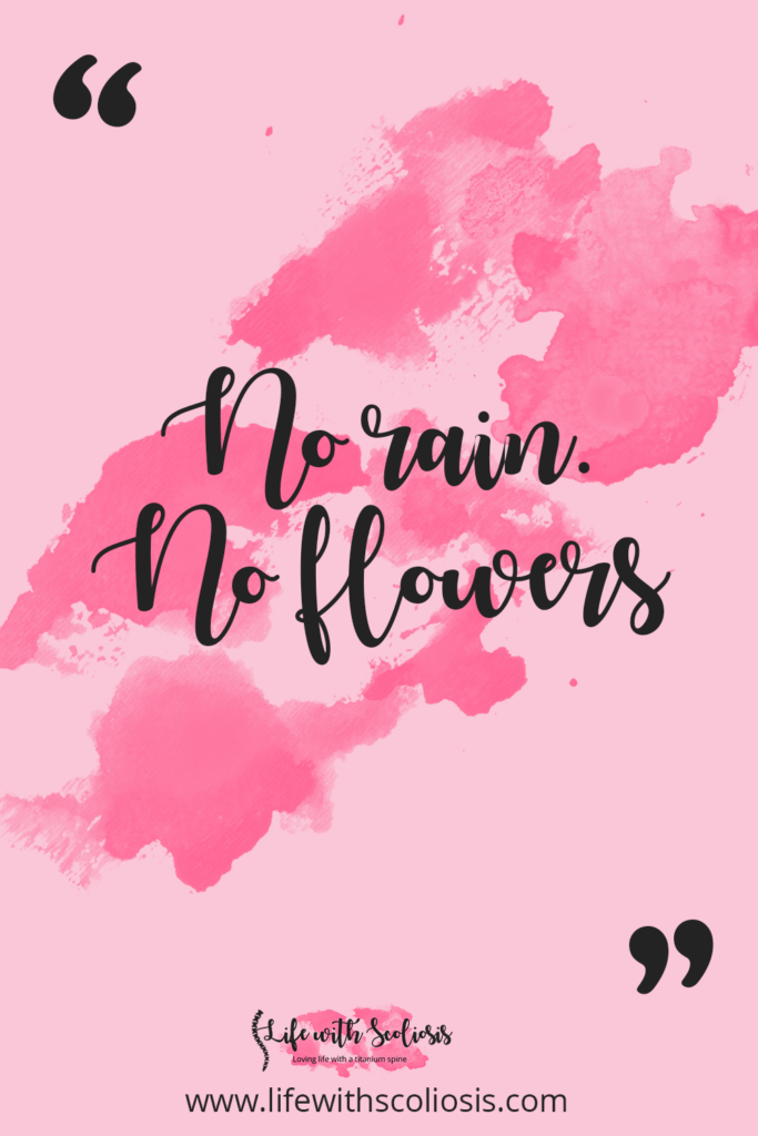 Scoliosis Quote - No Rain, No Flowers